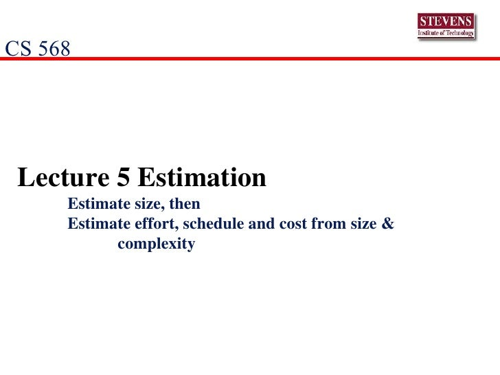 Lecture 5 Estimation Estimate size, then Estimate effort, schedule and cost from size &  complexity CS 568