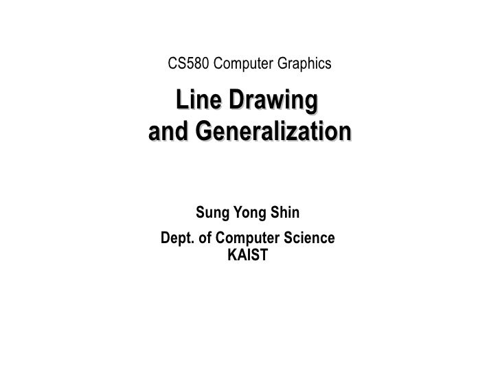 Line Drawing  and Generalization Sung Yong Shin Dept. of Computer Science KAIST CS580 Computer Graphics