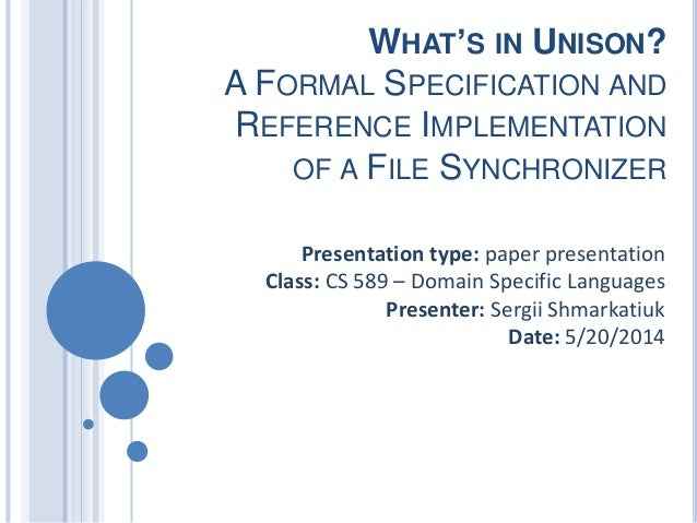WHAT'S IN UNISON? A FORMAL SPECIFICATION AND REFERENCE IMPLEMENTATION OF A FILE SYNCHRONIZER Presentation type: paper pres...