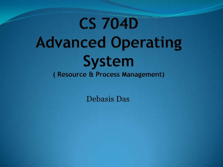 CS 704DAdvanced Operating System( Resource & Process Management)<br />Debasis Das<br />