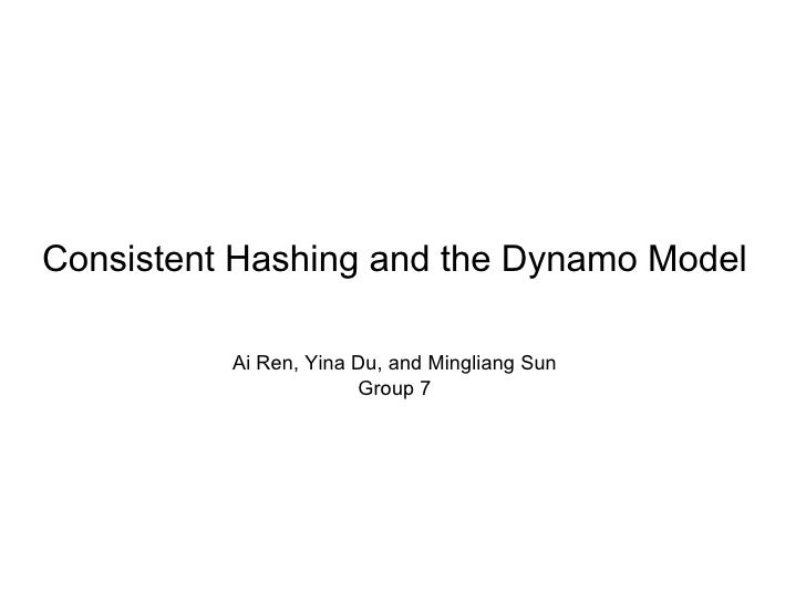 Consistent Hashing and the Dynamo Model          Ai Ren, Yina Du, and Mingliang Sun                       Group 7
