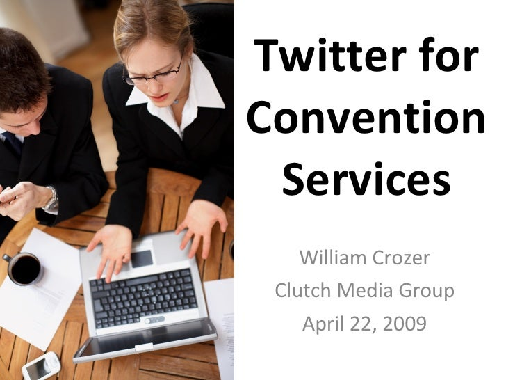 Twitter for Convention Services William Crozer Clutch Media Group April 22, 2009