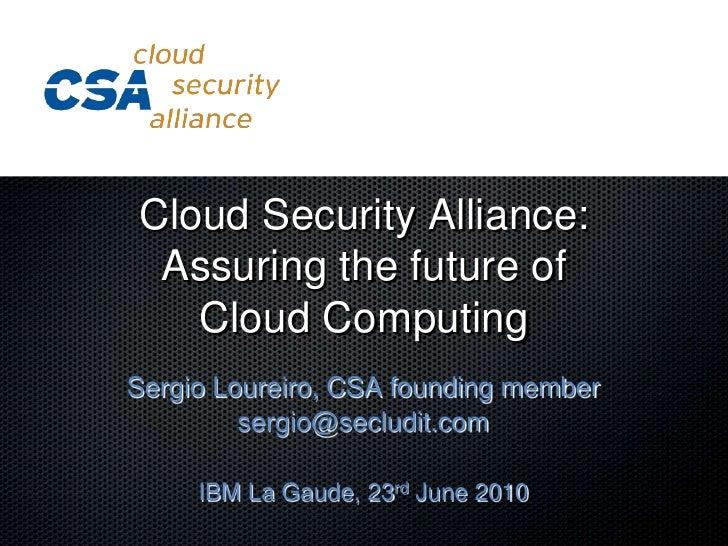 Cloud Security Alliance: Assuring the future of Cloud Computing<br />Sergio Loureiro, CSA founding member<br />sergio@secl...