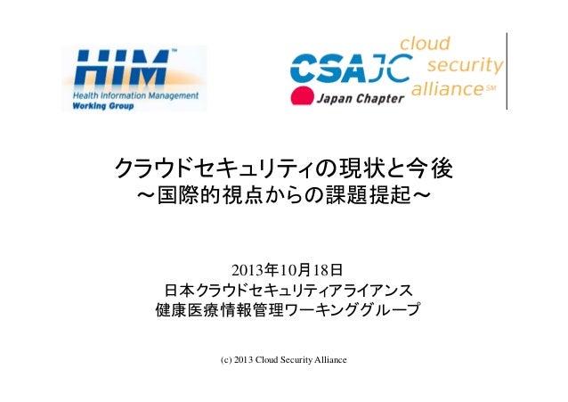 クラウドセキュリティの現状と今後 ~国際的視点からの課題提起~  2013年10月18日 日本クラウドセキュリティアライアンス 健康医療情報管理ワーキンググループ (c) 2013 Cloud Security Alliance  1