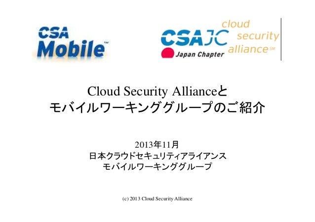 Cloud Security Allianceと モバイルワーキンググループのご紹介 2013年11月 日本クラウドセキュリティアライアンス モバイルワーキンググループ  (c) 2013 Cloud Security Alliance  1