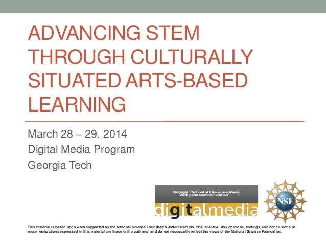 ADVANCING STEM THROUGH CULTURALLY SITUATED ARTS-BASED LEARNING March 28 – 29, 2014 Digital Media Program Georgia Tech This...