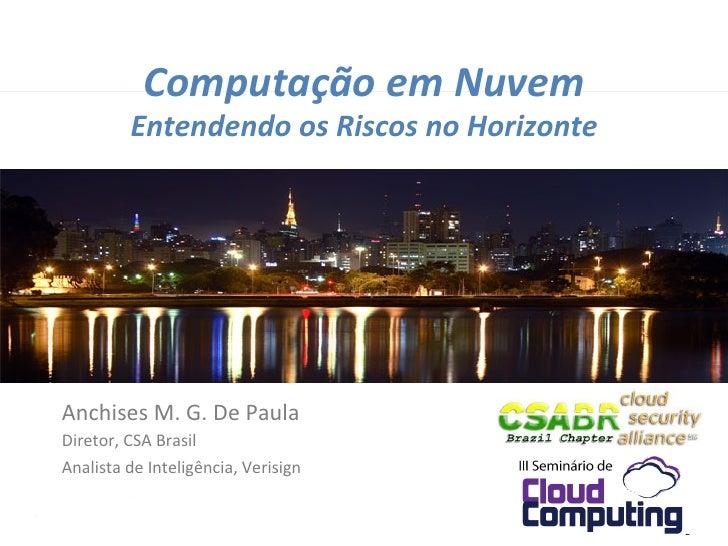 Computação em Nuvem              Entendendo os Riscos no Horizonte Anchises M. G. De Paula Diret...