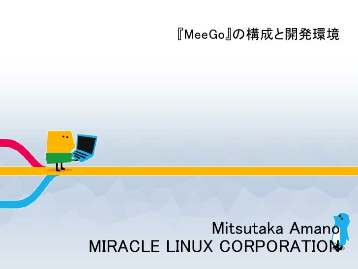 『MeeGo』の構成と開発環境                  Mitsutaka Amano MIRACLE LINUX CORPORATION