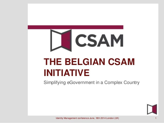 Simplifying eGovernment in a Complex Country THE BELGIAN CSAM INITIATIVE Identity Management conference June, 18th 2014 Lo...