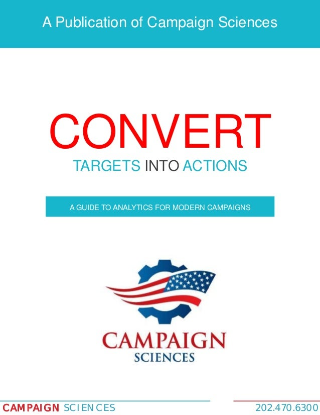 A Publication of Campaign Sciences  CONVERT TARGETS INTO ACTIONS A GUIDE TO ANALYTICS FOR MODERN CAMPAIGNS  CAMPAIGN SCIEN...