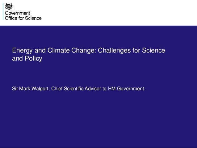Energy and Climate Change: Challenges for Science and Policy  Sir Mark Walport, Chief Scientific Adviser to HM Government