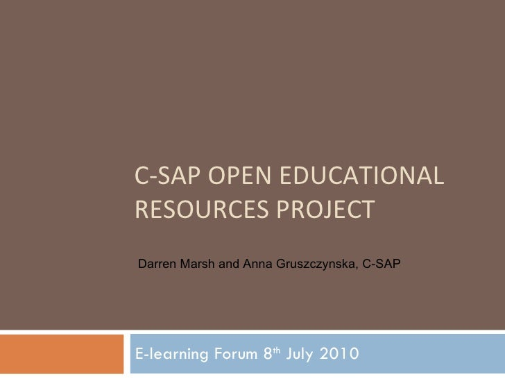 C-SAP OPEN EDUCATIONAL RESOURCES PROJECT E-learning Forum 8 th  July 2010 Darren Marsh and Anna Gruszczynska, C-SAP
