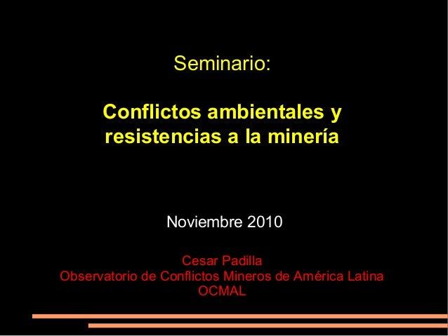 Seminario: Conflictos ambientales y resistencias a la minería Noviembre 2010 Cesar Padilla Observatorio de Conflictos Mine...
