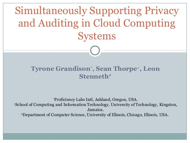Tyrone Grandison* , Sean Thorpe+ , Leon Stenneth# Simultaneously Supporting Privacy and Auditing in Cloud Computing System...