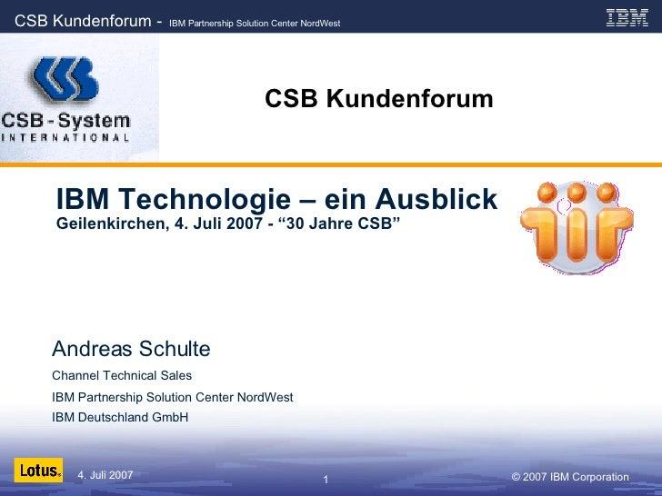"""CSB Kundenforum IBM Technologie – ein Ausblick Geilenkirchen, 4. Juli 2007 - """"30 Jahre CSB"""" Andreas Schulte Channel Techni..."""