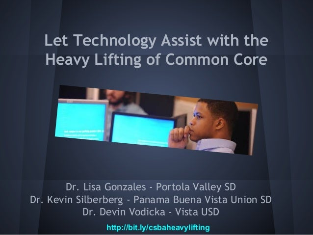 Let Technology Assist with the Heavy Lifting of Common Core  Dr. Lisa Gonzales - Portola Valley SD Dr. Kevin Silberberg - ...