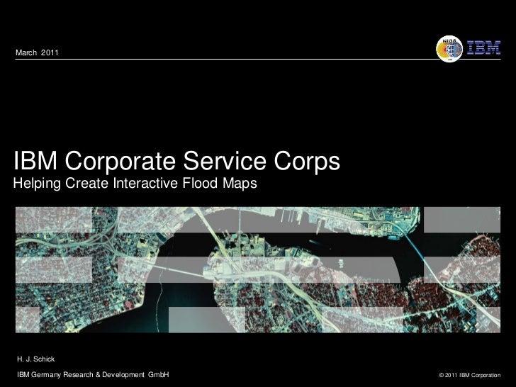 March 2011IBM Corporate Service CorpsHelping Create Interactive Flood MapsH. J. SchickIBM Germany Research & Development G...