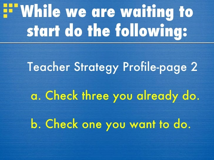 While we are waiting to start do the following: Teacher Strategy Profile-page 2 a.   Check three you already do. b. Check ...