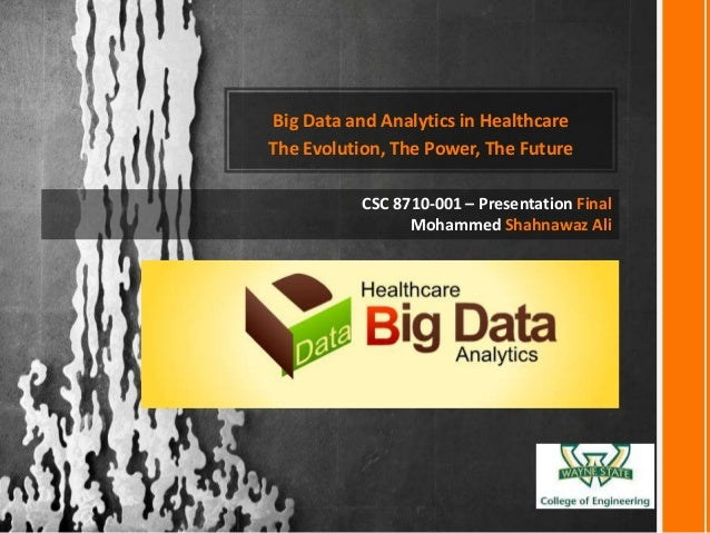 Big Data and Analytics in Healthcare The Evolution, The Power, The Future CSC 8710-001 – Presentation Final Mohammed Shahn...