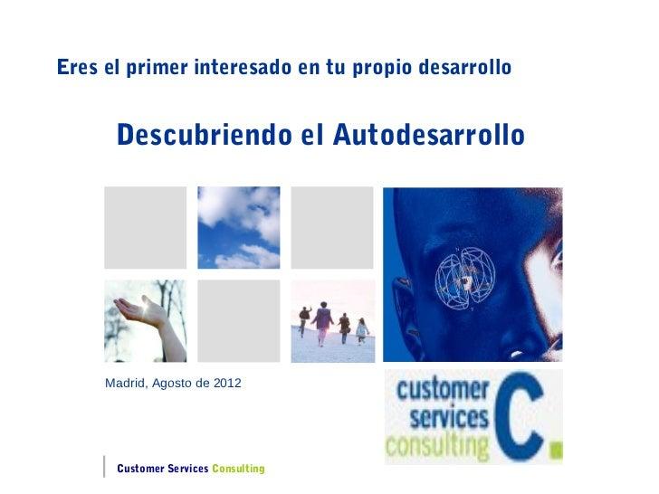 Eres el primer interesado en tu propio desarrollo      Descubriendo el Autodesarrollo     Madrid, Agosto de 2012      Cust...