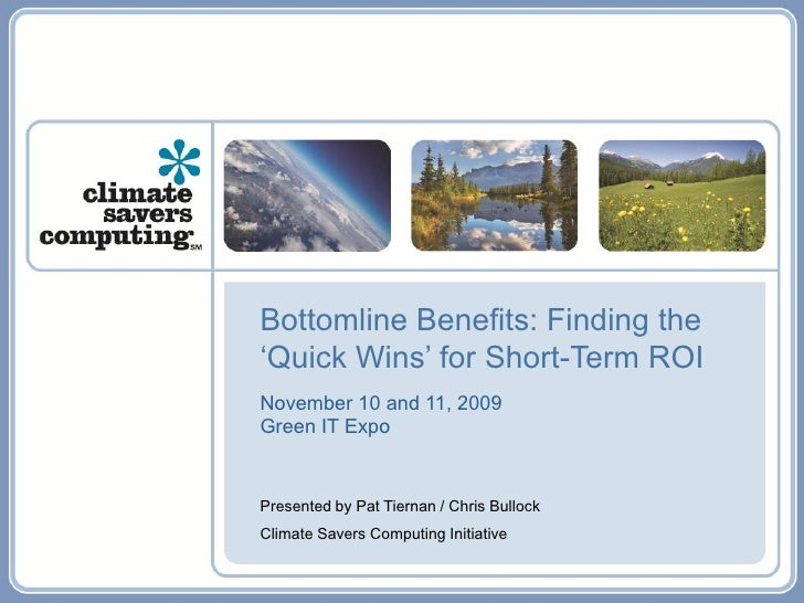 Bottomline Benefits: Finding the 'Quick Wins' for Short-Term ROI November 10 and 11, 2009 Green IT Expo   Presented by Pat...