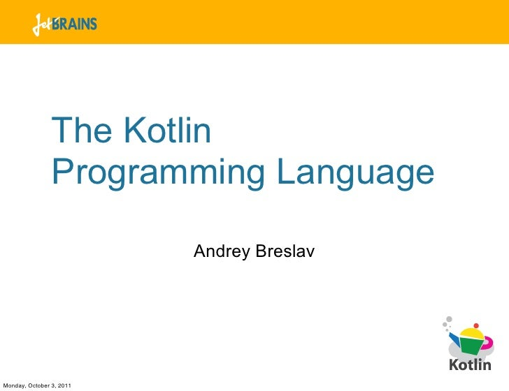 The Kotlin                Programming Language                          Andrey BreslavMonday, October 3, 2011