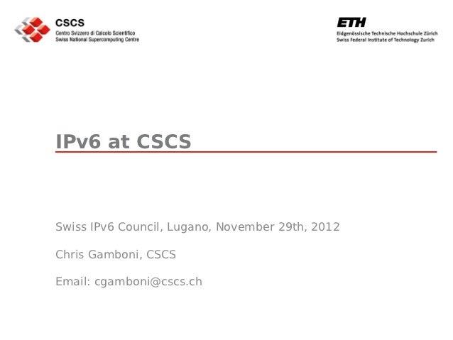 IPv6 at CSCSSwiss IPv6 Council, Lugano, November 29th, 2012Chris Gamboni, CSCSEmail: cgamboni@cscs.ch