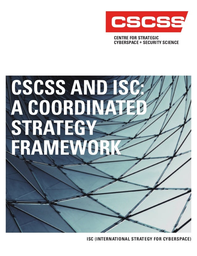 CSCSS AND ISC: A COORDINATED STRATEGY FRAMEWORK ISC (INTERNATIONAL STRATEGY FOR CYBERSPACE) CENTRE FOR STRATEGIC CYBERSPAC...