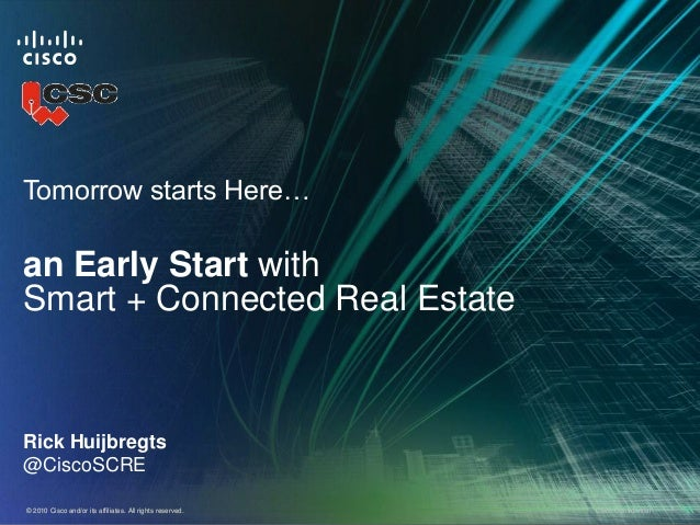 Tomorrow starts Here…an Early Start withSmart + Connected Real EstateRick Huijbregts@CiscoSCRE© 2010 Cisco and/or its affi...