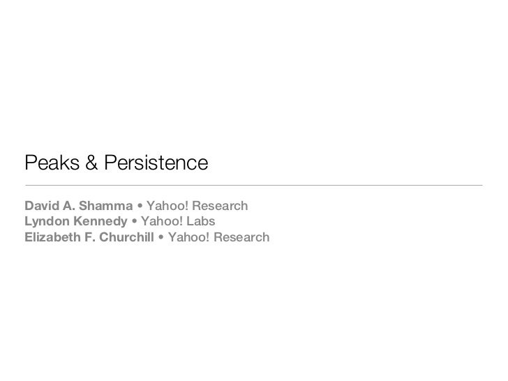 Peaks & PersistenceDavid A. Shamma • Yahoo! ResearchLyndon Kennedy • Yahoo! LabsElizabeth F. Churchill • Yahoo! Research