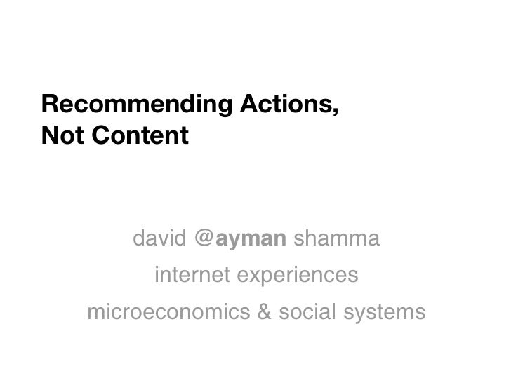 Recommending Actions,Not Content       david @ayman shamma         internet experiences   microeconomics & social systems