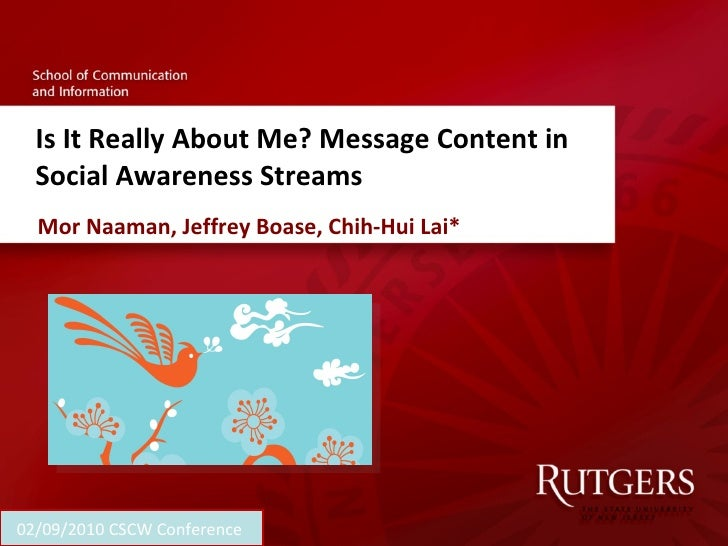 Is It Really About Me? Message Content in Social Awareness Streams Mor Naaman, Jeffrey Boase, Chih-Hui Lai* 02/09/2010 CSC...