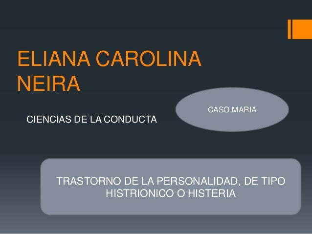 ELIANA CAROLINA NEIRA CIENCIAS DE LA CONDUCTA CASO MARIA TRASTORNO DE LA PERSONALIDAD, DE TIPO HISTRIONICO O HISTERIA