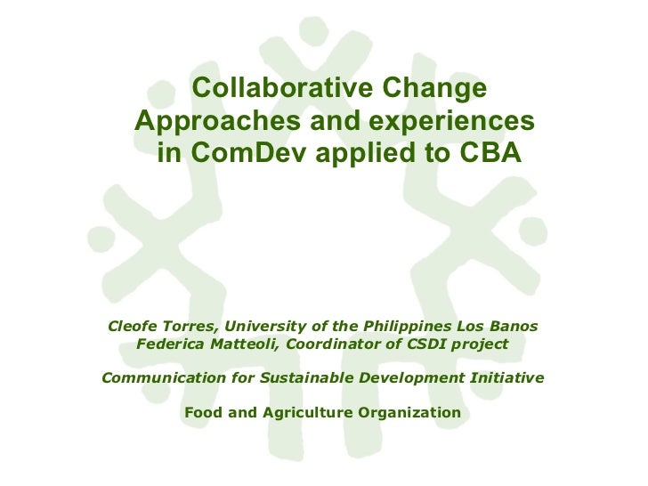 Collaborative Change Approaches and experiences  in ComDev applied to CBA Cleofe Torres, University of the Philippines Los...
