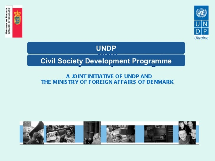 UNDP Civil Society Development Programme   A JOINT INITIATIVE OF UNDP AND THE MINISTRY OF FOREIGN AFFAIRS OF DENMARK   Civ...
