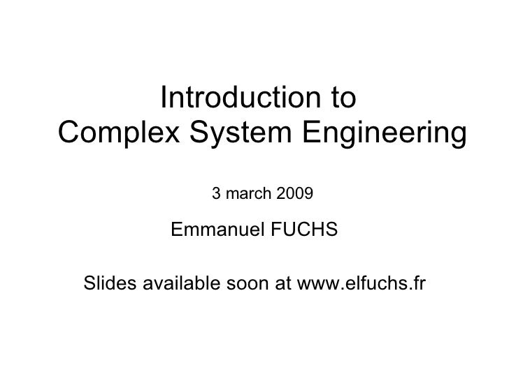 Introduction to  Complex System Engineering 3 march 2009 Emmanuel FUCHS Slides available soon at www.elfuchs.fr