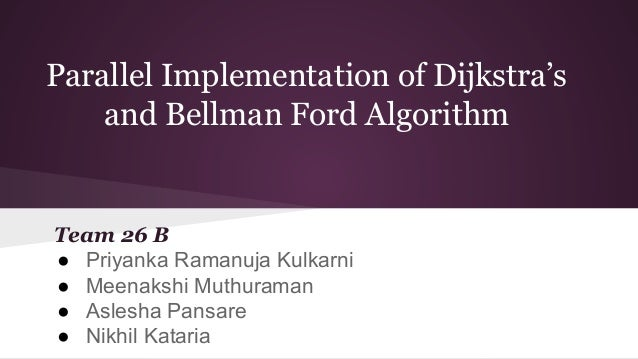 Parallel Implementation of Dijkstra's and Bellman Ford Algorithm Team 26 B ● Priyanka Ramanuja Kulkarni ● Meenakshi Muthur...