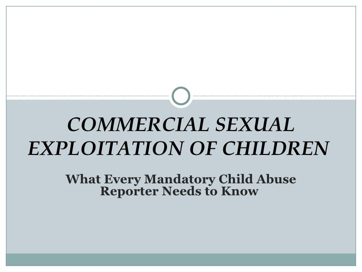 What Every Mandatory Child Abuse Reporter Needs to Know  COMMERCIAL SEXUAL EXPLOITATION OF CHILDREN