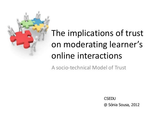 The implications of trust on moderating learner's online interactions A socio-technical Model of Trust @ Sónia Sousa, 2012...