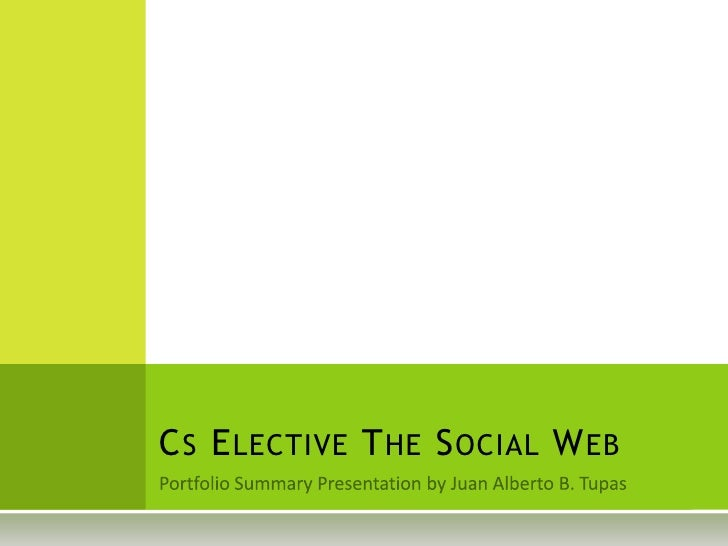 Portfolio Summary Presentation by Juan Alberto B. Tupas<br />Cs Elective The Social Web<br />