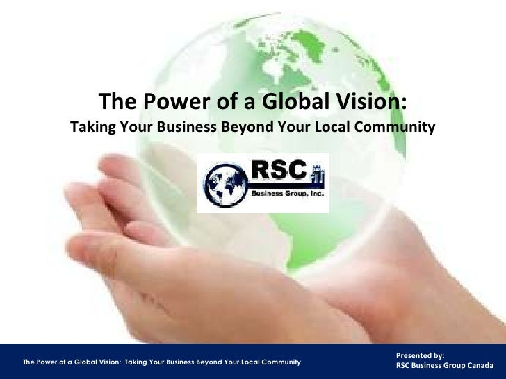The Power of a Global Vision: Taking Your Business Beyond Your Local Community RSC Business Group, Inc. www.rscbusinessgro...