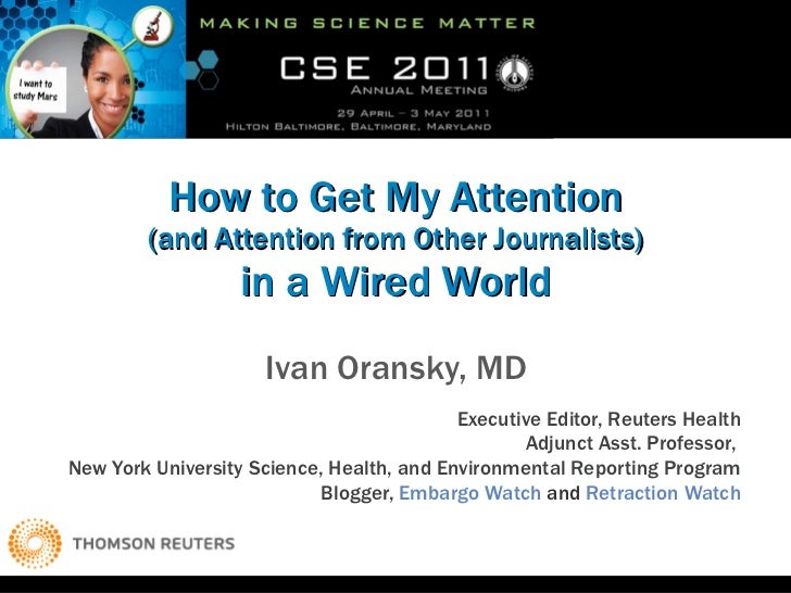 How to Get My Attention (and Attention from Other Journalists) in a Wired World Ivan Oransky, MD Executive Editor, Reuters...