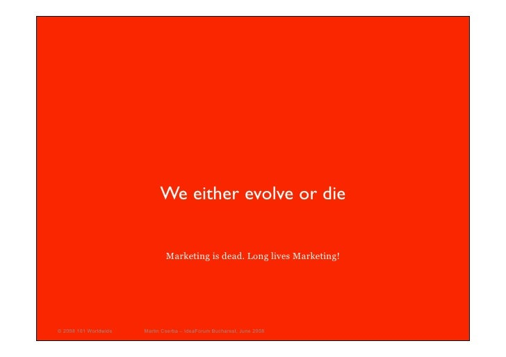 We either evolve or die                                  Marketing is dead. Long lives Marketing!     © 2008 101 Worldwide...