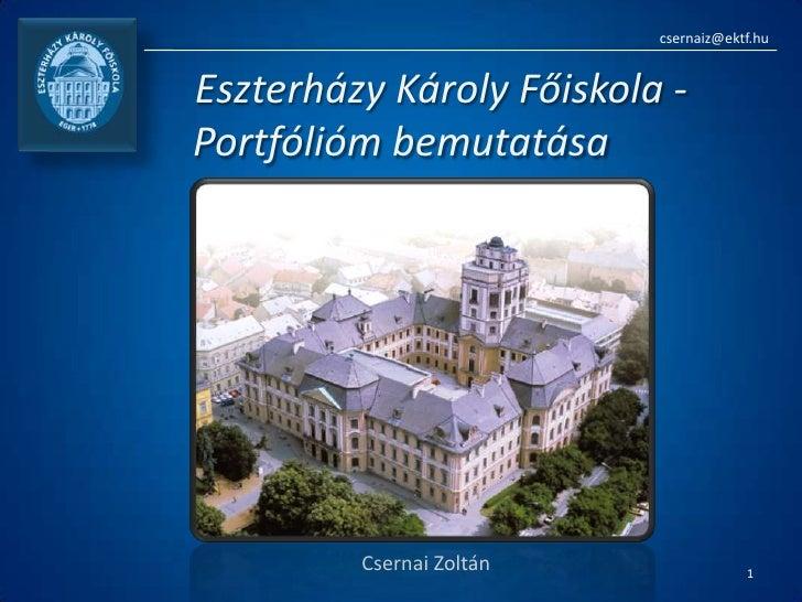 csernaiz@ektf.hu<br />Eszterházy Károly Főiskola - Portfólióm bemutatása<br />Csernai Zoltán<br />1<br />