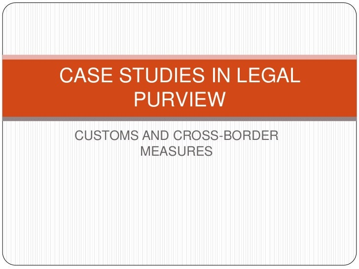 CASE STUDIES IN LEGAL      PURVIEW CUSTOMS AND CROSS-BORDER        MEASURES