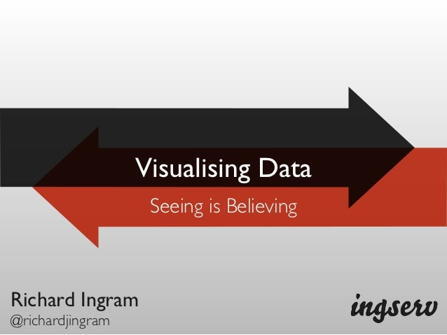 Visualising Data                   Seeing is BelievingRichard Ingram@richardjingram