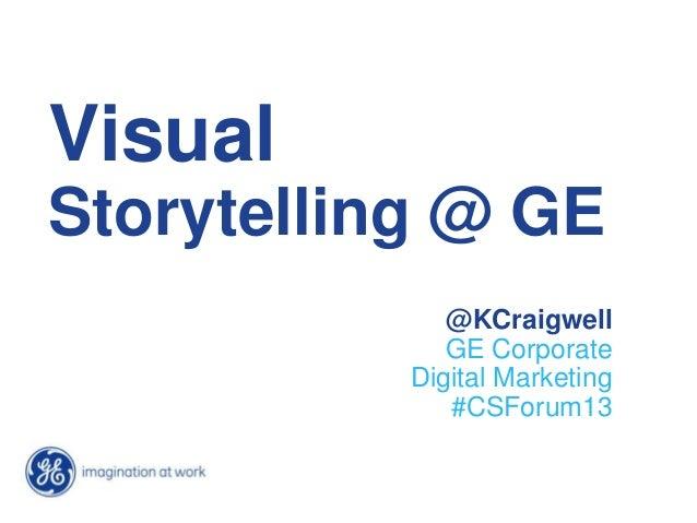 Visual Storytelling @ GE @KCraigwell GE Corporate Digital Marketing #CSForum13
