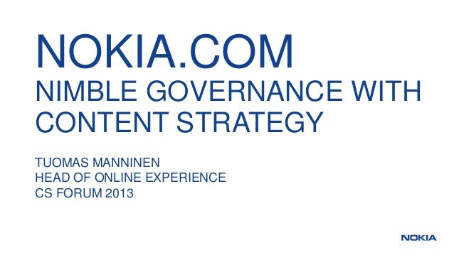 NOKIA.COM NIMBLE GOVERNANCE WITH CONTENT STRATEGY TUOMAS MANNINEN HEAD OF ONLINE EXPERIENCE CS FORUM 2013