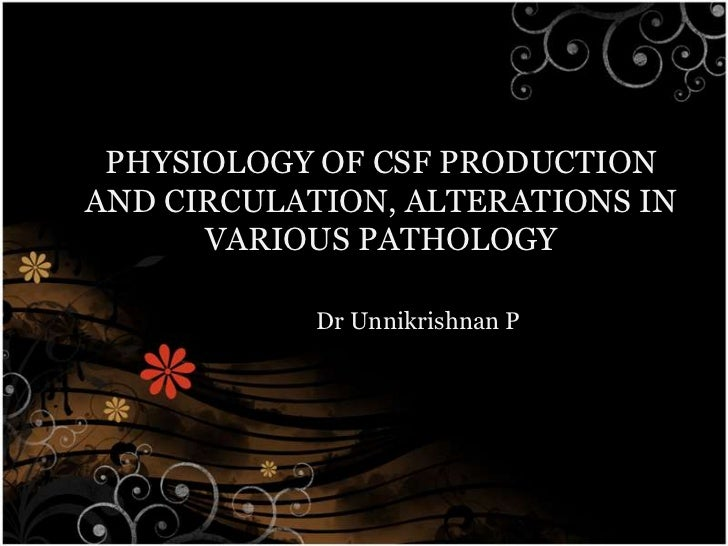 PHYSIOLOGY OF CSF PRODUCTIONAND CIRCULATION, ALTERATIONS IN      VARIOUS PATHOLOGY            Dr Unnikrishnan P
