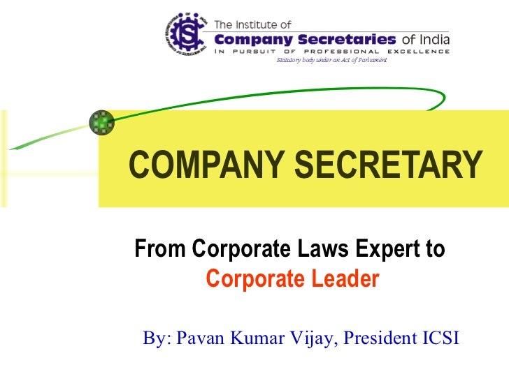 COMPANY SECRETARY From Corporate Laws Expert to  Corporate Leader By: Pavan Kumar Vijay, President ICSI